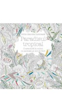 Paradisul tropical. O aventura in culori cu animale si mii de flori