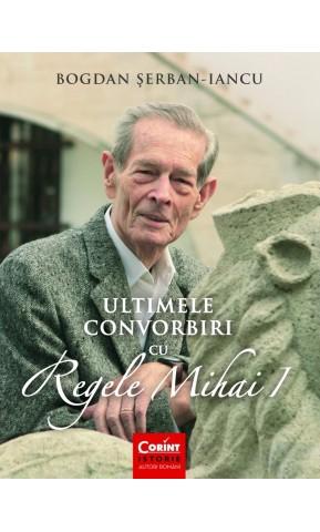 Ultimele convorbiri cu Regele Mihai I